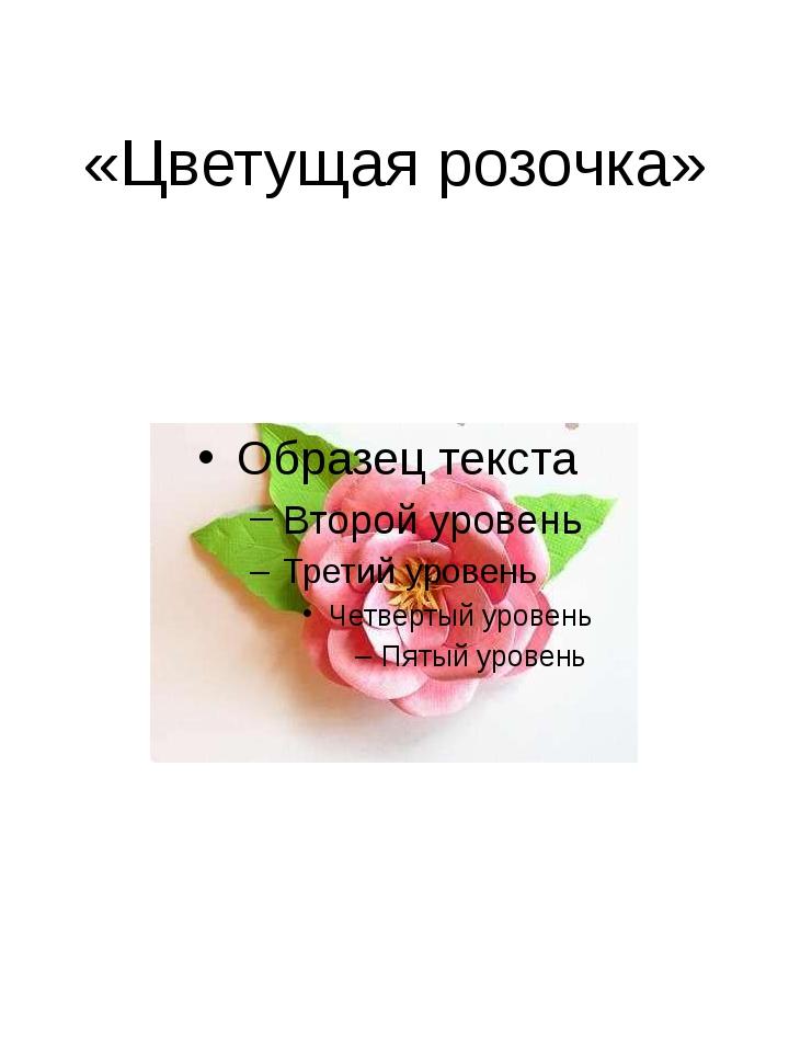 «Цветущая розочка»