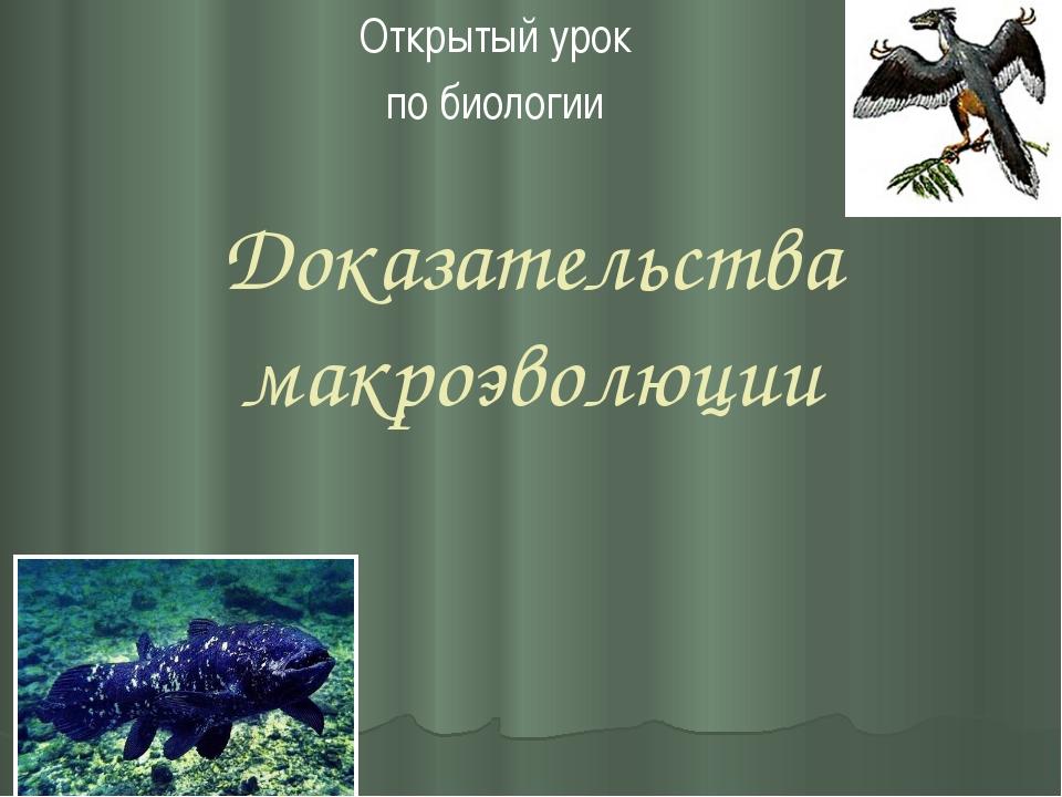 Доказательства макроэволюции Открытый урок по биологии Тема урока.