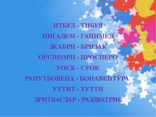 ИТБУЛ - ТИБУЛ НИГАДЕМ - ГАНИМЕД ЗКАБРИ - БРИЗАК ОРСПЕОРП - ПРОСПЕРО УОСК - СУ