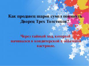 Как продавец шаров сумел покинуть Дворец Трех Толстяков? Через тайный ход, ко