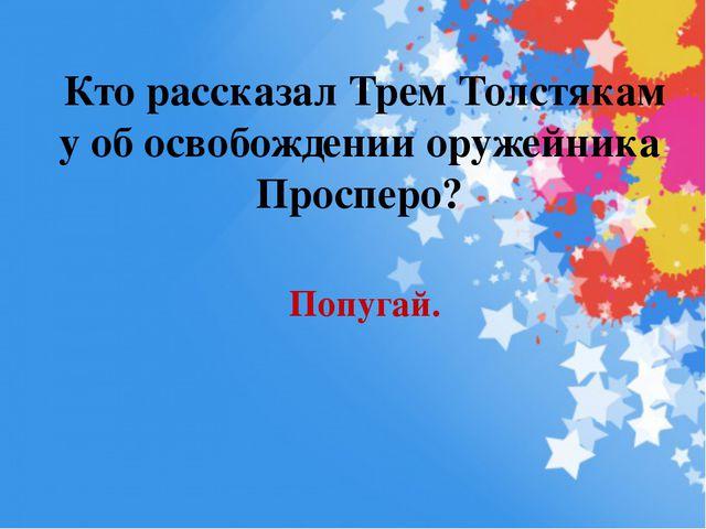 Кто рассказал Трем Толстякам у об освобождении оружейника Просперо? Попугай.