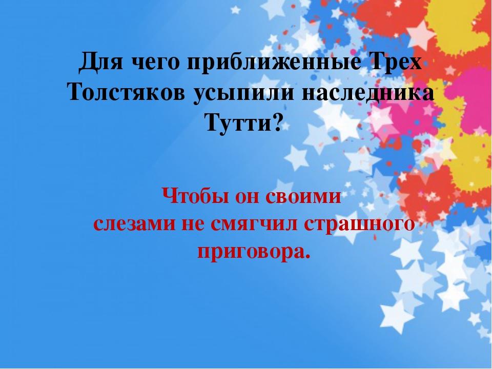 Для чего приближенные Трех Толстяков усыпили наследника Тутти? Чтобы он своим...