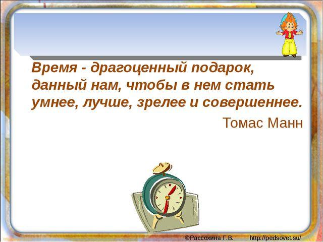 Время - драгоценный подарок, данный нам, чтобы в нем стать умнее, лучше, зре...