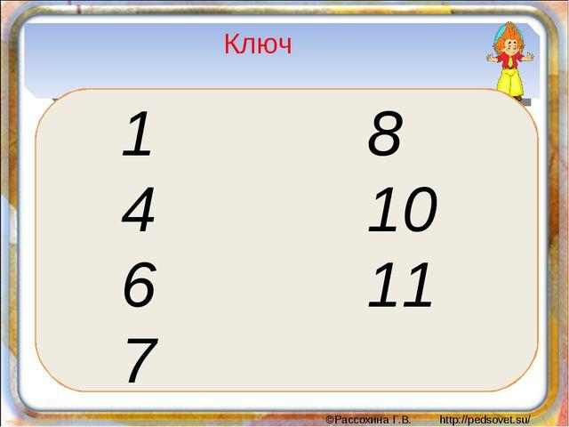 Ключ 1 8 4 10 6 11 7 ©Рассохина Г.В. http://pedsovet.su/