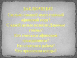 ЗАКЛЮЧЕНИЕ Сколько гаваней имел главный афинский порт? С какой целью возвели