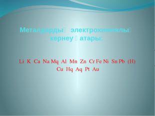 Металдардың электрохимиялық кернеу қатары: Li K Ca Na Mq Al Mn Zn Cr Fe Ni Sn
