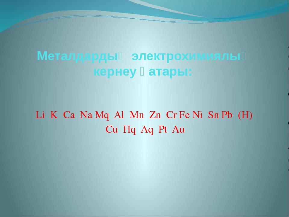 Металдардың электрохимиялық кернеу қатары: Li K Ca Na Mq Al Mn Zn Cr Fe Ni Sn...
