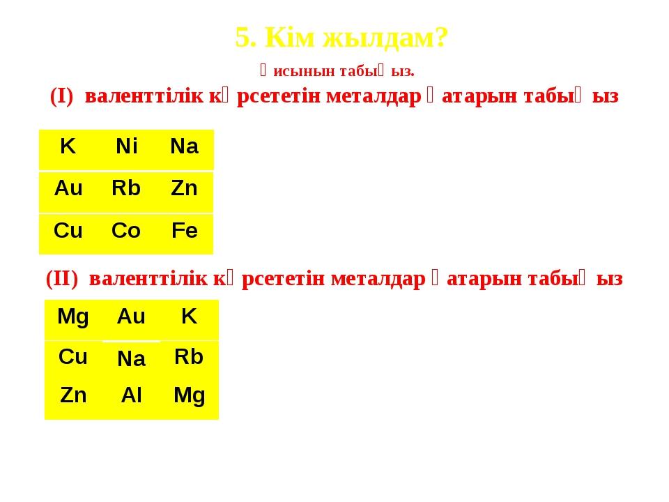 5. Кім жылдам? (І) валенттілік көрсететін металдар қатарын табыңыз Қисынын т...