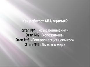 Как работает АВА терапия? Этап №1 «Язык понимания» Этап №2 «Усложнение» Этап