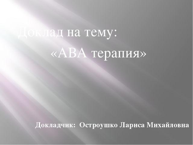 Докладчик: Остроушко Лариса Михайловна Доклад на тему: «АВА терапия»
