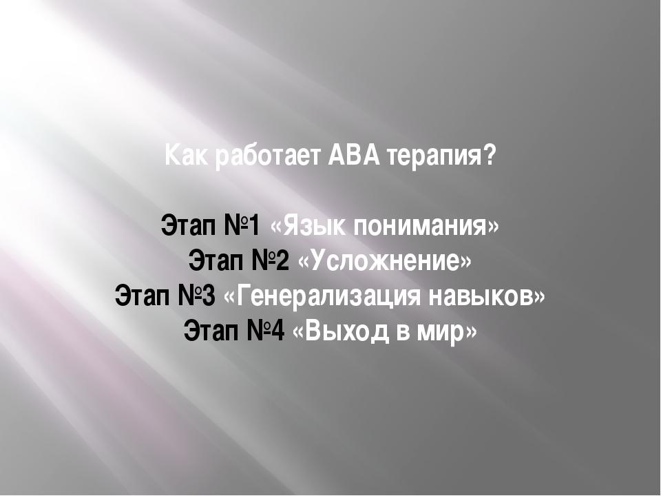 Как работает АВА терапия? Этап №1 «Язык понимания» Этап №2 «Усложнение» Этап...