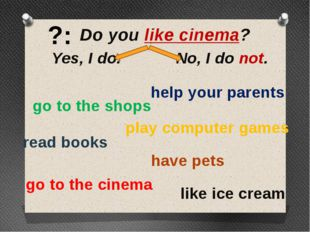 ?: Do you like cinema? Yes, I do. No, I do not. go to the shops help your par
