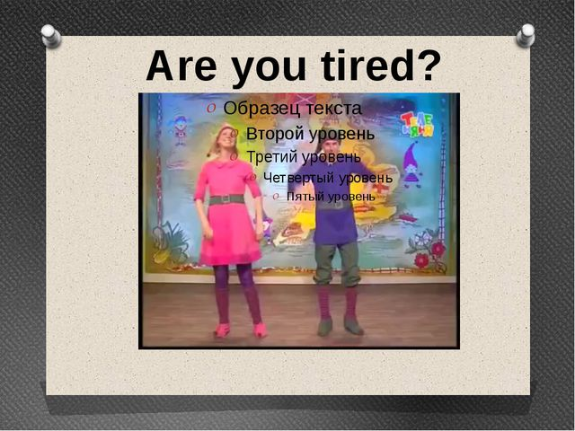Are you tired?