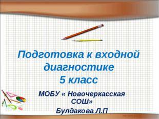 Подготовка к входной диагностике 5 класс МОБУ « Новочеркасская СОШ» Булдакова