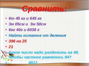 Сравнить: 6т 45 кг и 645 кг 3м 05см и 3м 50см 6кг 40г и 6038 г Найти остаток