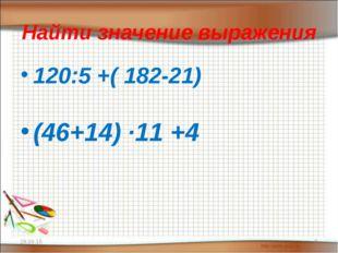 Найти значение выражения 120:5 +( 182-21) (46+14) ·11 +4 * *