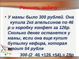 Решить задачу: У мамы было 300 рублей. Она купила 2кг апельсинов по 46 р и ко
