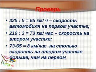 Проверь 325 : 5 = 65 км/ ч – скорость автомобиля на первом участке; 219 : 3 =