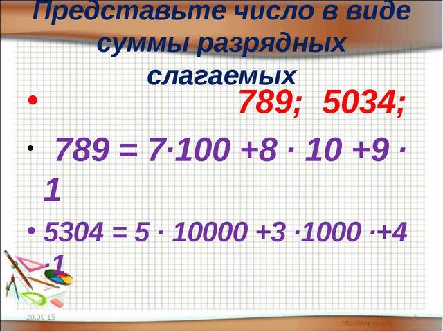 Представьте число в виде суммы разрядных слагаемых 789; 5034; 789 = 7·100 +8...