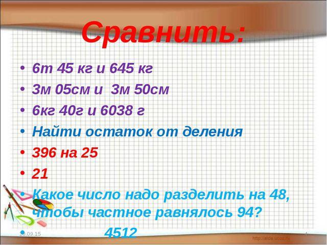 Сравнить: 6т 45 кг и 645 кг 3м 05см и 3м 50см 6кг 40г и 6038 г Найти остаток...