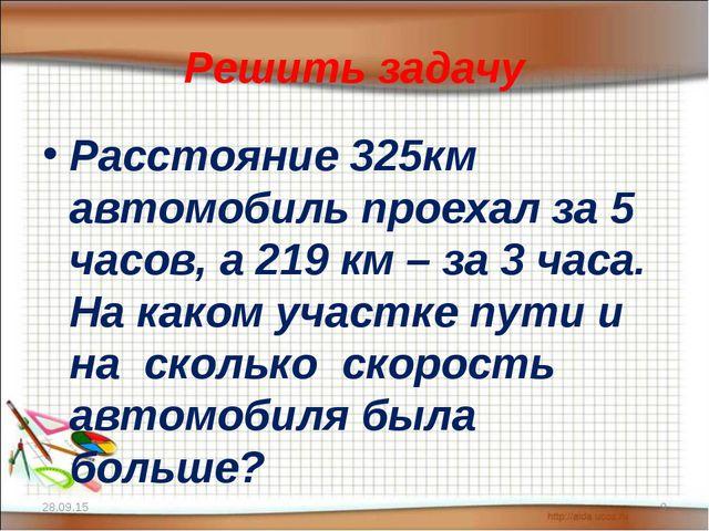 Решить задачу Расстояние 325км автомобиль проехал за 5 часов, а 219 км – за 3...