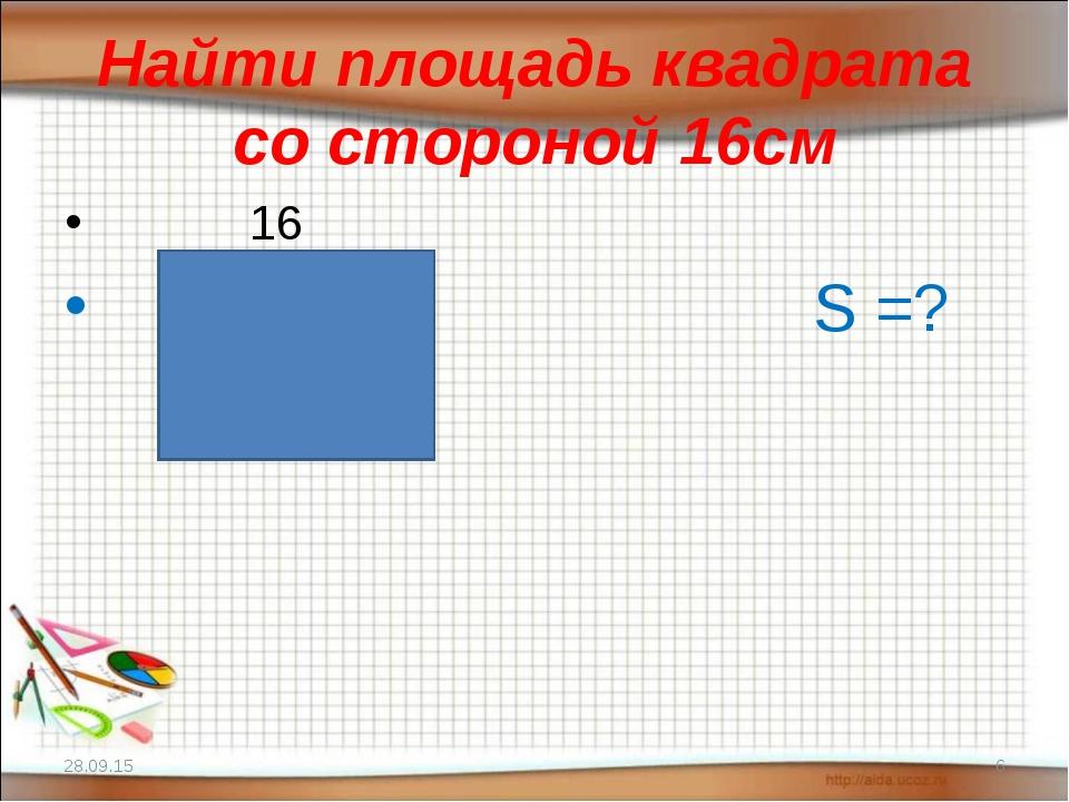 Найти площадь квадрата со стороной 16см 16 S =? * *