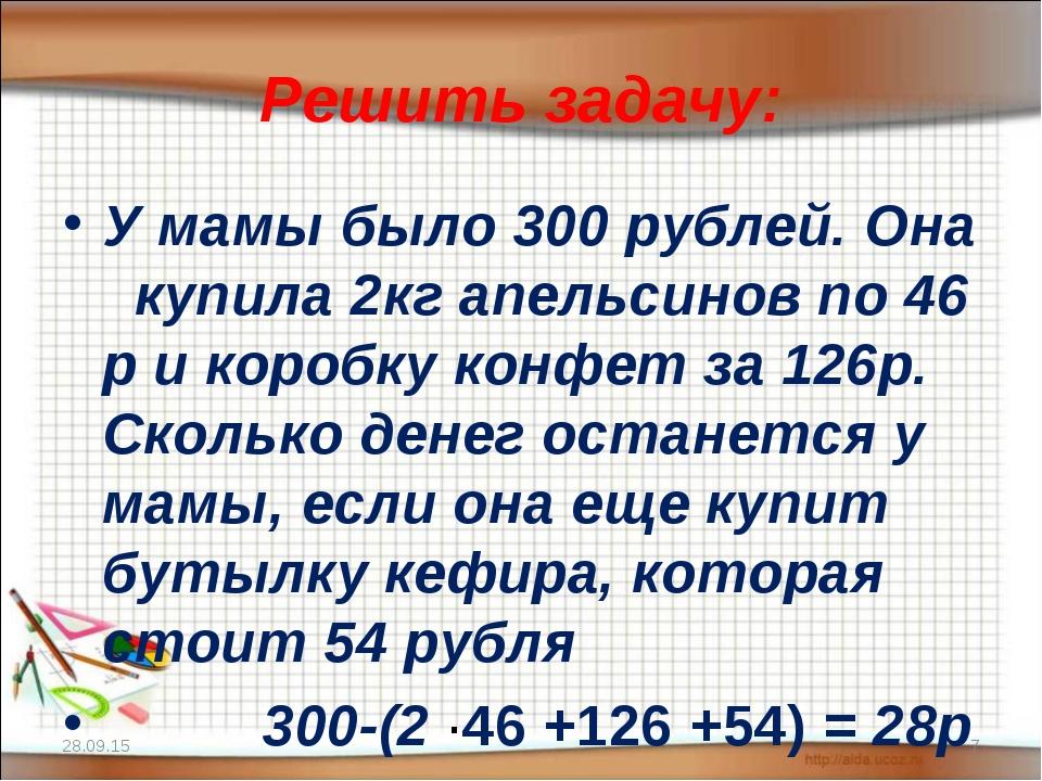Решить задачу: У мамы было 300 рублей. Она купила 2кг апельсинов по 46 р и ко...