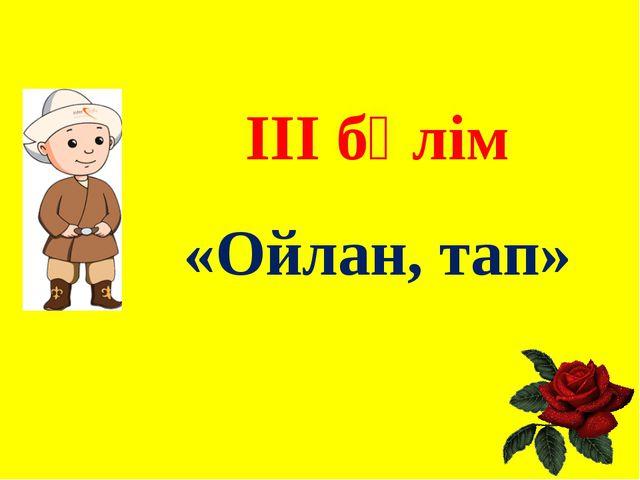 ІІІ бөлім «Ойлан, тап»
