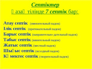 Септіктер Қазақ тілінде 7 септік бар: Атау септік (именительный падеж) Ілік