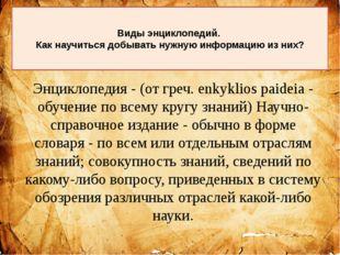Энциклопедия - (от греч. enkyklios paideia - обучение по всему кругу знаний)