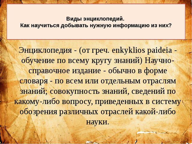 Энциклопедия - (от греч. enkyklios paideia - обучение по всему кругу знаний)...