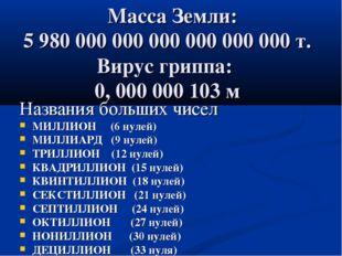 Масса Земли: 5 980 000 000 000 000 000 000 т. Вирус гриппа: 0, 000 000 103 м
