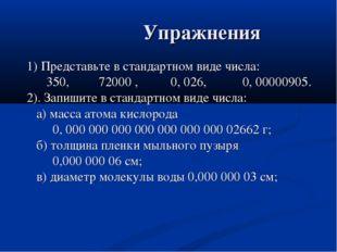 Упражнения 1) Представьте в стандартном виде числа: 350, 72000 , 0, 026, 0,