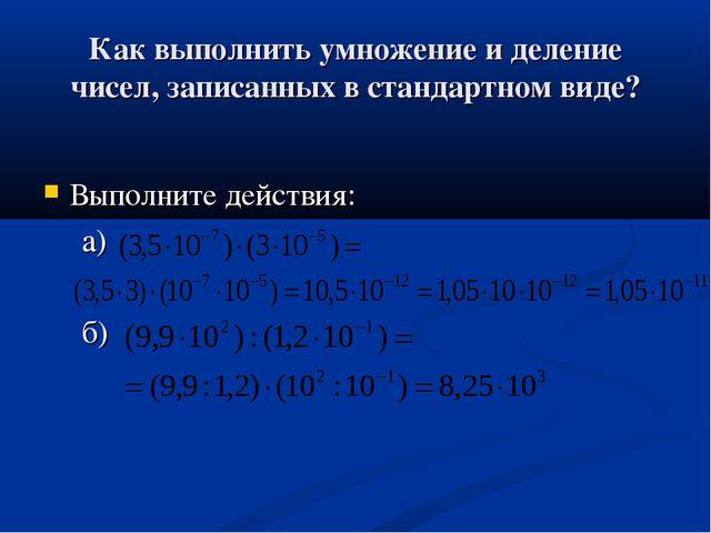 Как выполнить умножение и деление чисел, записанных в стандартном виде? Выпол...