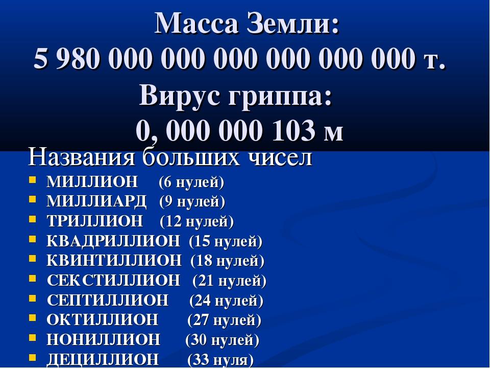 Масса Земли: 5 980 000 000 000 000 000 000 т. Вирус гриппа: 0, 000 000 103 м...