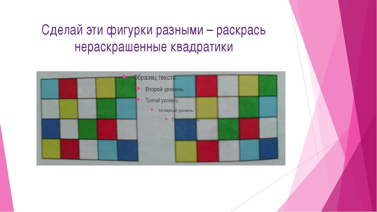 Сделай эти фигурки разными – раскрась нераскрашенные квадратики