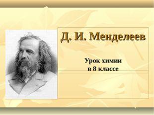 Д. И. Менделеев Урок химии в 8 классе