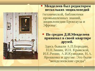 Менделеев был редактором нескольких энциклопедий /технической, библиотеки про