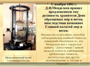 С ноября 1882 г. Д.И.Менделеев принял предложенную ему должность хранителя Д
