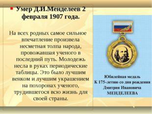 Умер Д.И.Менделеев 2 февраля 1907 года. На всех родных самое сильное впечатле