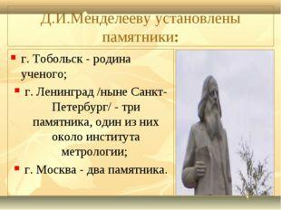 Д.И.Менделееву установлены памятники: г. Тобольск - родина ученого; г. Ленинг