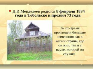 Д.И.Менделеев родился 8 февраля 1834 года в Тобольске и прожил 73 года. За э