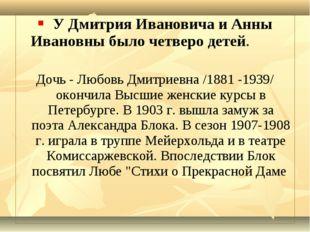 У Дмитрия Ивановича и Анны Ивановны было четверо детей. Дочь - Любовь Дмитри