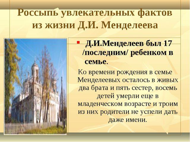 Россыпь увлекательных фактов из жизни Д.И. Менделеева Д.И.Менделеев был 17 /...