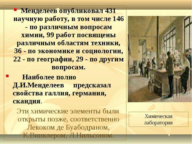Менделеев опубликовал 431 научную работу, в том числе 146 - по различным вопр...