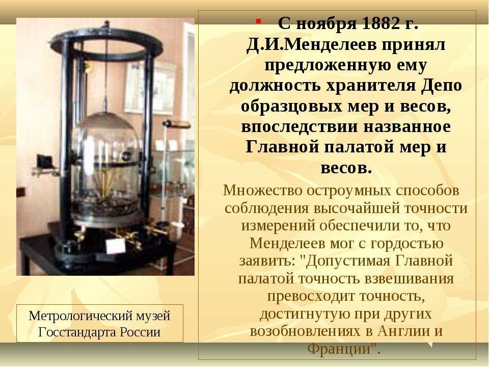 С ноября 1882 г. Д.И.Менделеев принял предложенную ему должность хранителя Д...