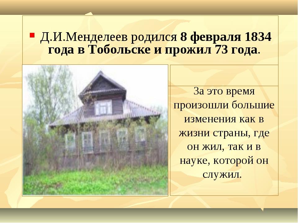 Д.И.Менделеев родился 8 февраля 1834 года в Тобольске и прожил 73 года. За э...