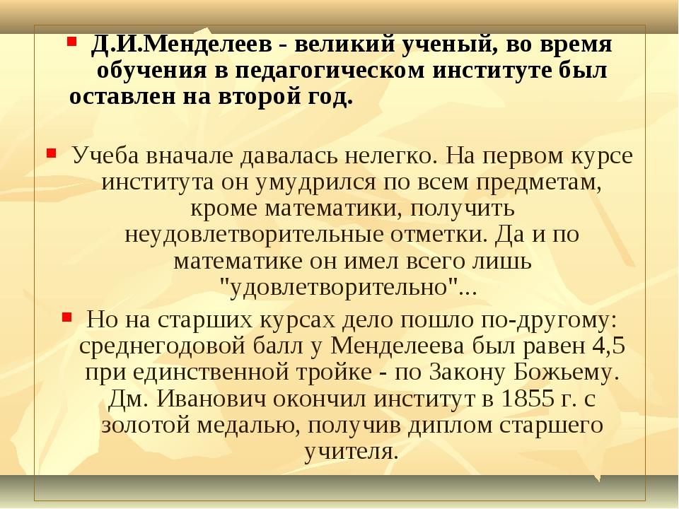 Д.И.Менделеев - великий ученый, во время обучения в педагогическом институте...