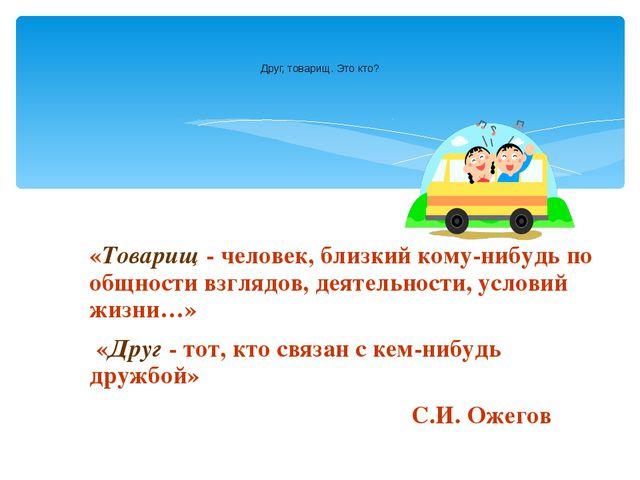 «Товарищ - человек, близкий кому-нибудь по общности взглядов, деятельности, у...