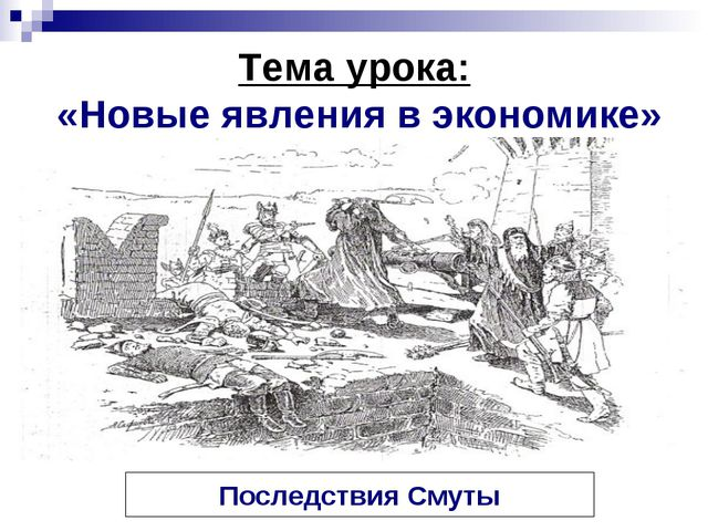 Тема урока: «Новые явления в экономике» Последствия Смуты